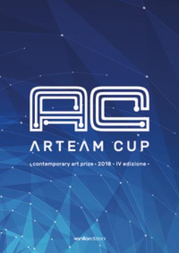 Arteam Cup. Contemporary art price 2018. 4ª edizione. Catalogo della mostra (Forlì, 12 maggio-16 giugno 2018). Ediz. illustrata