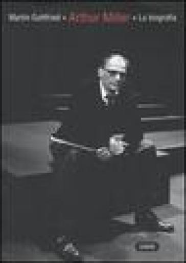 Arthur Miller: la biografia - Martin Gottfried |