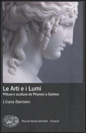 Le Arti e i Lumi. Pittura e scultura da Piranesi a Canova - Liliana Barroero |