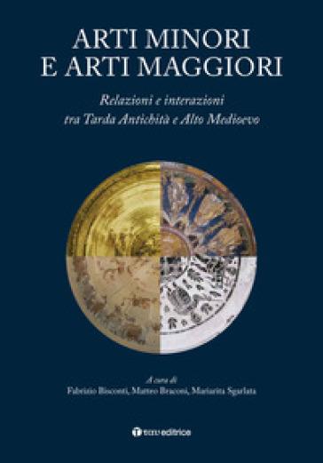 Arti minori e arti maggiori. Relazioni e interazioni tra Tarda Antichità e Alto Medioevo - F. Bisconti |
