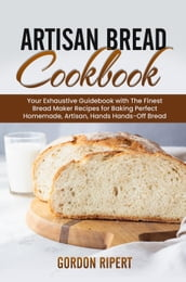 Artisan Bread Cookbook: Your Exhaustive Guidebook with The Finest Bread Maker Recipes for Baking Perfect Homemade, Artisan, Hands-Off Bread