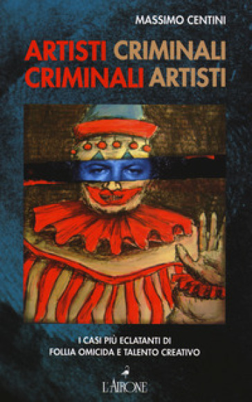 Artisti criminali, criminali artisti. I casi più eclatanti di follia omicida e talento creativo - Massimo Centini |