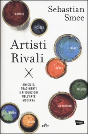 Artisti rivali. Amicizie, tradimenti e rivoluzioni nell'arte moderna. Con e-book - Sebastian Smee  