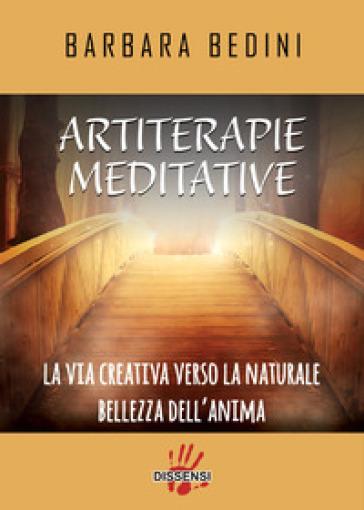 Artiterapie meditative. La via creativa verso la naturale bellezza dell'anima - Barbara Bedini |