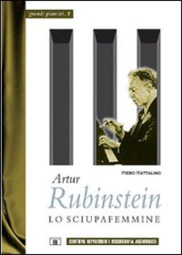 Artur Rubinstein. Lo sciupafemmine - Piero Rattalino |