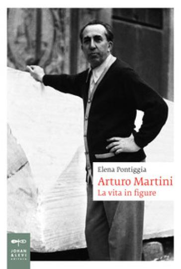 Arturo Martini. La vita in figure - Elena Pontiggia   Thecosgala.com