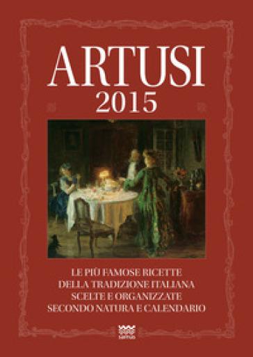 Artusi 2015. Le più famose ricette della tradizione italiana scelte e organizzate secondo natura e calendario - Pellegrino Artusi |