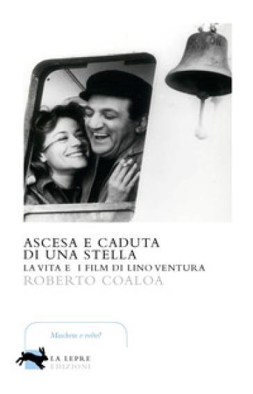 Ascesa e caduta di una stella. La vita e i film di Lino Ventura - Roberto Coaloa |
