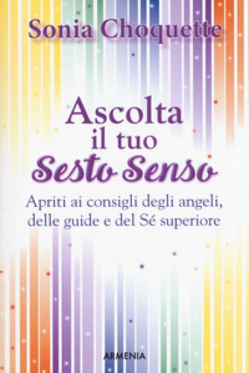 Ascolta il tuo sesto senso. Apriti ai consigli degli angeli, delle guide e del sé superiore - Sonia Choquette  