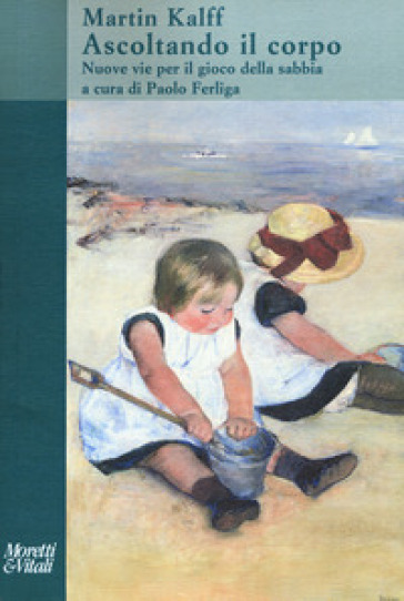 Ascoltando il corpo. Nuove vie per il gioco della sabbia - Martin Kalff |