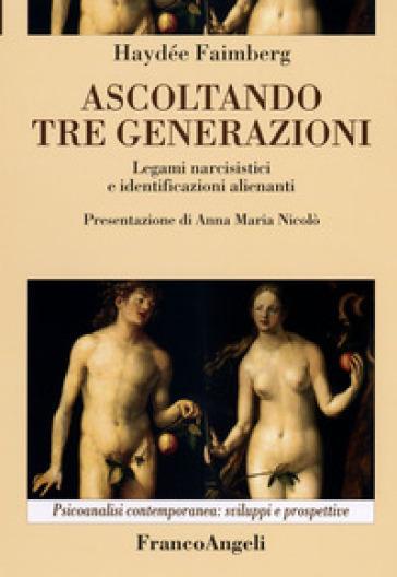 Ascoltando tre generazioni. Legami narcisistici e identificazioni alienanti - Haydée Faimberg |