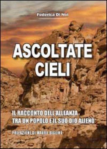 Ascoltate, cieli. Il racconto dell'alleanza tra un popolo e il suo Dio alieno - Federica Di Noi |