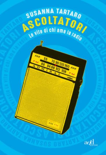 Ascoltatori. Le vite di chi ama la radio - Susanna Tartaro | Ericsfund.org