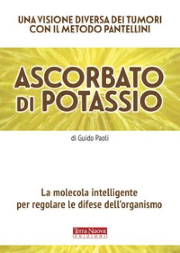 Ascorbato di potassio. La molecola intelligente per regolare le difese dell'organismo - Guido Paoli |