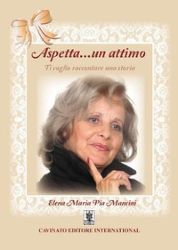 Aspetta un attimo - Elena Maria Pia Mancini |