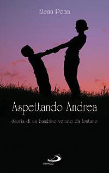 Aspettando Andrea. Storia di un bambino venuto da lontano - Elena Poma |