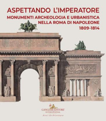 Aspettando l'Imperatore. Monumenti, archeologia e urbanistica nella Roma di Napoleone 1809-1814. Catalogo della mostra (Roma, 9 dicembre 2019-31 maggio 2020) - M. Pupillo |