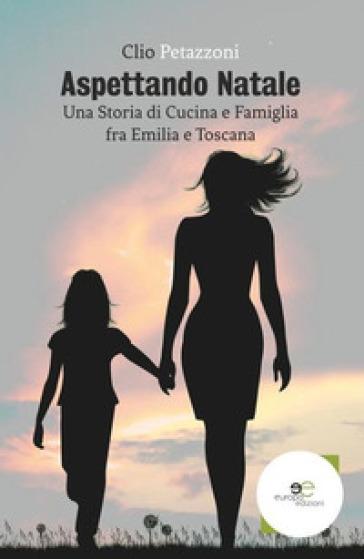 Aspettando Natale. Una storia di cucina e famiglia fra Emilia e Toscana - Clio Petazzoni | Jonathanterrington.com