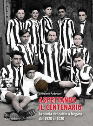 Aspettando il centenario. La storia del calcio a Nogara dal 1920 al 2020 - Giordano Padovani pdf epub