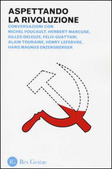 Aspettando la rivoluzione. Conversazioni con Michel Foucault, Herbert Marcuse, Gilles Deleuze, Felix Guattari, Alain Touraine, Henri Lefebvre... - Michel Foucault  