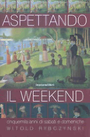 Aspettando il weekend. Cinquemila anni di sabati e domeniche - Witold Rybczynski | Kritjur.org