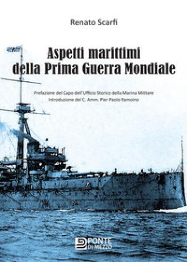 Aspetti marittimi della prima guerra mondiale - Renato Scarfi |