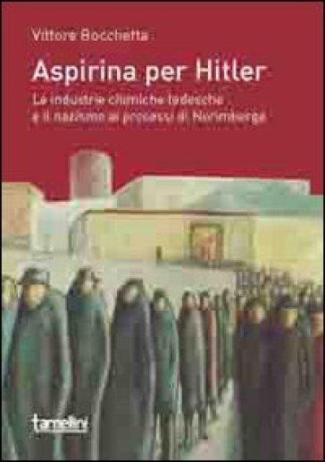 Aspirina per Hitler. Le industrie chimiche tedesche e il nazismo ai processi di Norimberga - Vittore Bocchetta |