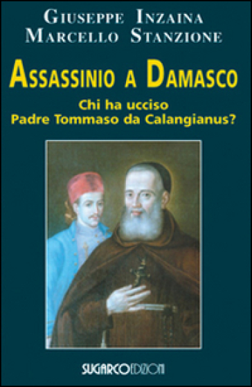 Assassinio a Damasco. Chi ha ucciso padre Tommaso da Calangianus? - Giuseppe Inzaina |