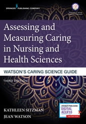 Assessing and Measuring Caring in Nursing and Health Sciences: Watson s Caring Science Guide, Third Edition