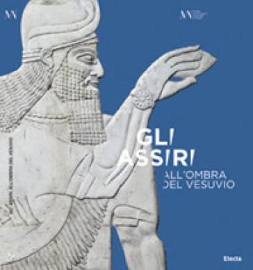 Gli Assiri all'ombra del Vesuvio. Catalogo della mostra (Napoli, 3 luglio-16 settembre 2019) - S. Graziani |