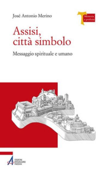 Assisi città simbolo. Messaggio spirituale e umano - José Antonio Merino |