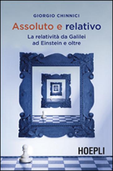 Assoluto e relativo. La relatività da Galileo ad Einstein e oltre - Giorgio Chinnici | Rochesterscifianimecon.com