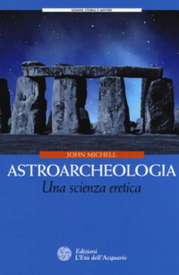 Astroarcheologia. Una scienza eretica - John Michell | Rochesterscifianimecon.com