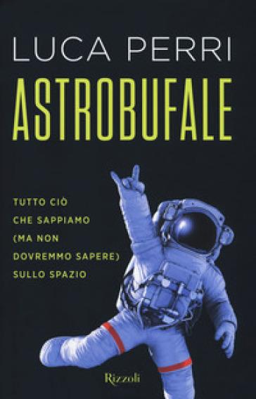 Astrobufale. Tutto ciò che sappiamo (ma non dovremmo sapere) sullo spazio - Luca Perri |