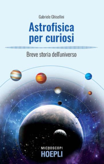 Astrofisica per curiosi. Breve storia dell'universo - Gabriele Ghisellini | Ericsfund.org