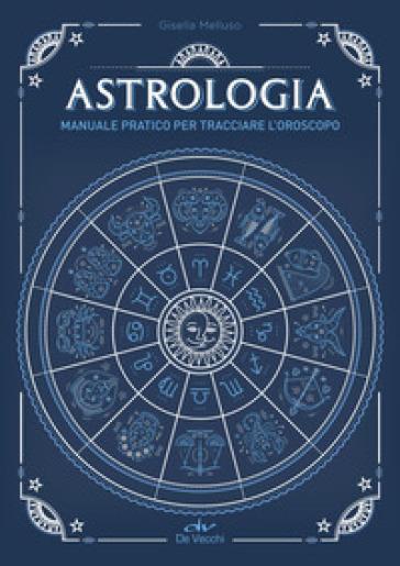 Astrologia. Manuale pratico per tracciare l'oroscopo - Gisella Melluso |