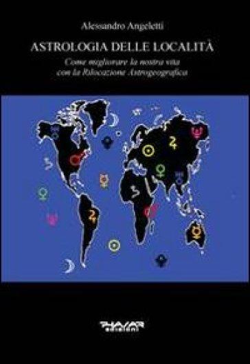 Astrologia delle località. Come migliorare la nostra vita con la rilocazione astrogeografica - Alessandro Angeletti |