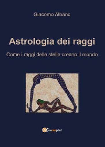 Astrologia dei raggi. Come i raggi delle stelle creano il mondo - Giacomo Albano | Jonathanterrington.com