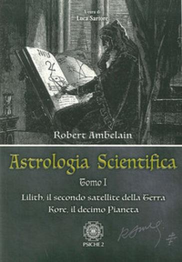Astrologia scientifica. 1.Lilith, il secondo satellite della Terra Kore, il decimo pianeta - Robert Ambelain | Jonathanterrington.com