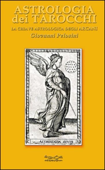 Astrologia dei tarocchi. La chiave astrologica dei tarocchi - Giovanni Pelosini | Ericsfund.org