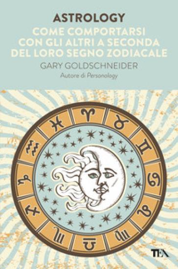 Astrology. Come comportarsi con gli altri a seconda del loro segno zodiacale - Gary Goldschneider | Thecosgala.com