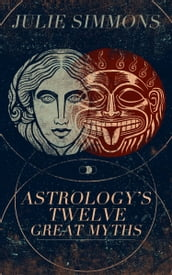 Astrology s Twelve Great Myths: The Twisted Archetypes of a Dominator Culture