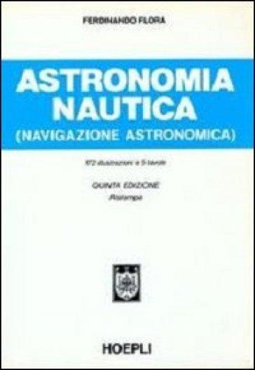 Astronomia nautica (navigazione astronomica). Per gli Ist. Tecnici nautici - Ferdinando Flora pdf epub