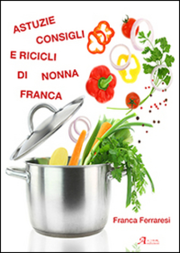 Astuzie, consigli e ricicli di nonna Franca - Franca Ferraresi  