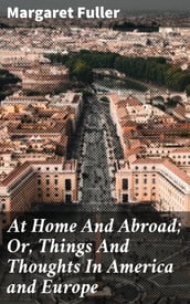 At Home And Abroad; Or, Things And Thoughts In America and Europe