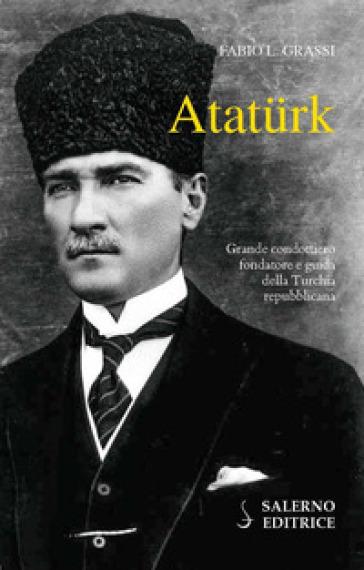 Ataturk. Il fondatore della Turchia moderna - Fabio L. Grassi | Thecosgala.com