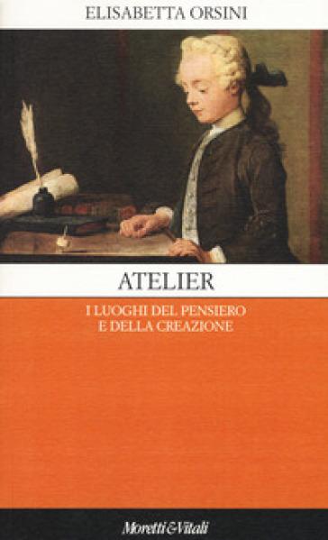Atelier. I luoghi del pensiero e della creazione - Elisabetta Orsini   Rochesterscifianimecon.com