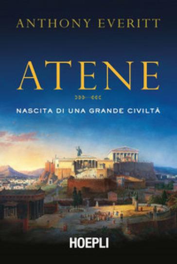 Atene. Nascita di una grande civiltà - Anthony Everitt |