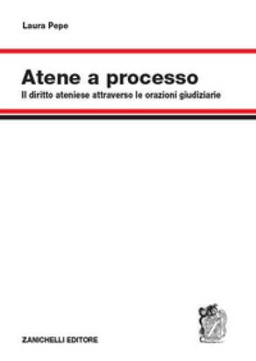 Atene a processo. Il diritto ateniese attraverso le orazioni giudiziarie - Laura Pepe | Thecosgala.com