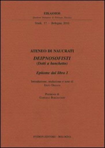 Ateneo di Naucrati Deipnosofisti (dotti a banchetto). Epitome dal libro I. Testo greco a fronte - E. Degani  